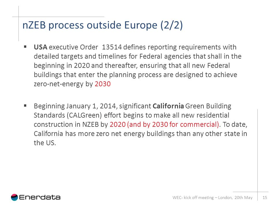 nZEB process outside Europe (2/2) WEC- kick off meeting – London, 20th May 15  USA executive Order 13514 defines reporting requirements with detailed targets and timelines for Federal agencies that shall in the beginning in 2020 and thereafter, ensuring that all new Federal buildings that enter the planning process are designed to achieve zero-net-energy by 2030  Beginning January 1, 2014, significant California Green Building Standards (CALGreen) effort begins to make all new residential construction in NZEB by 2020 (and by 2030 for commercial).