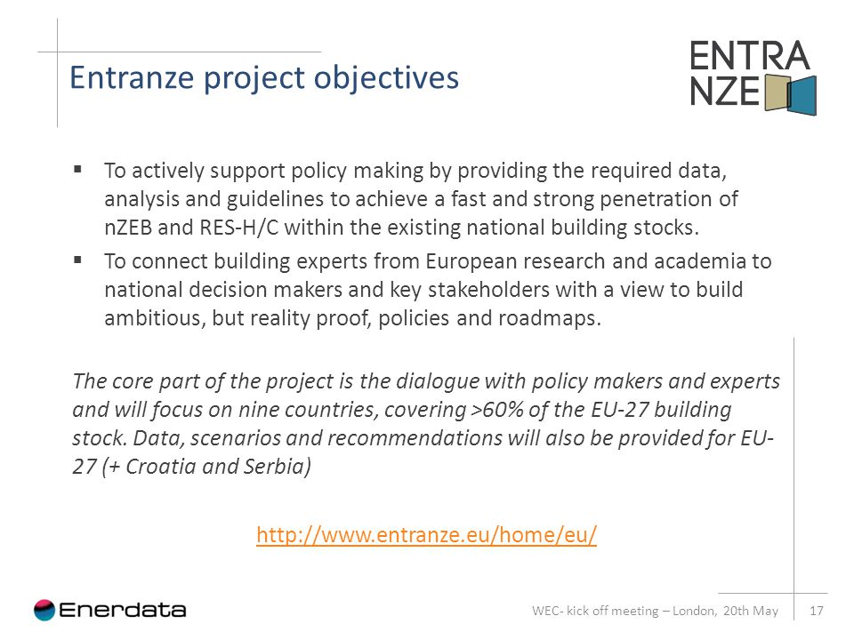 Entranze project objectives WEC- kick off meeting – London, 20th May 17  To actively support policy making by providing the required data, analysis and guidelines to achieve a fast and strong penetration of nZEB and RES-H/C within the existing national building stocks.