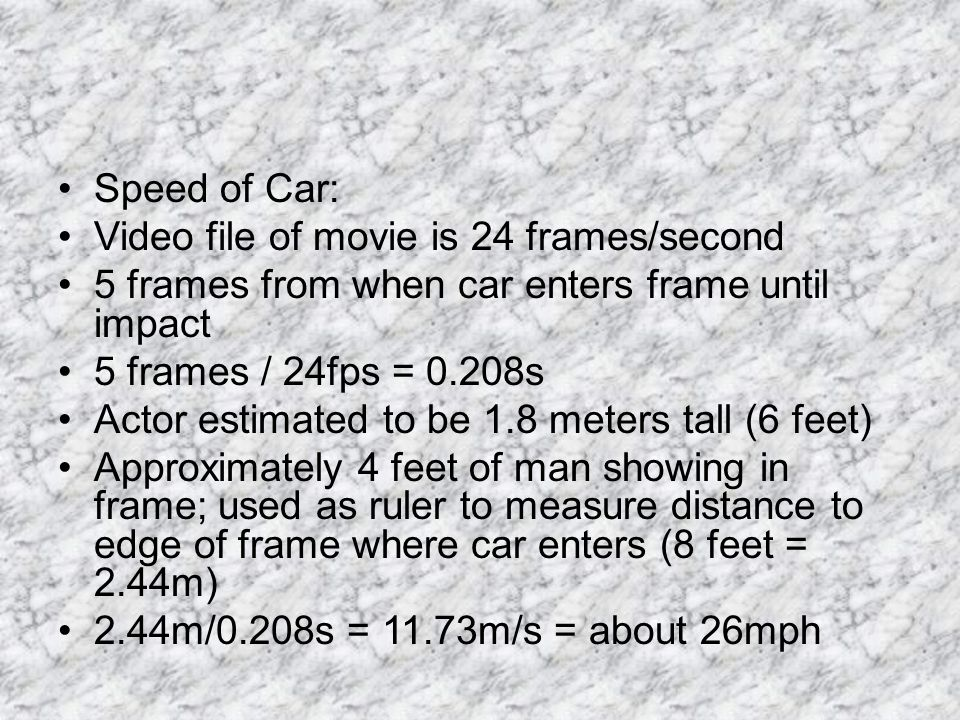 Speed of Car: Video file of movie is 24 frames/second 5 frames from when car enters frame until impact 5 frames / 24fps = 0.208s Actor estimated to be 1.8 meters tall (6 feet) Approximately 4 feet of man showing in frame; used as ruler to measure distance to edge of frame where car enters (8 feet = 2.44m) 2.44m/0.208s = 11.73m/s = about 26mph