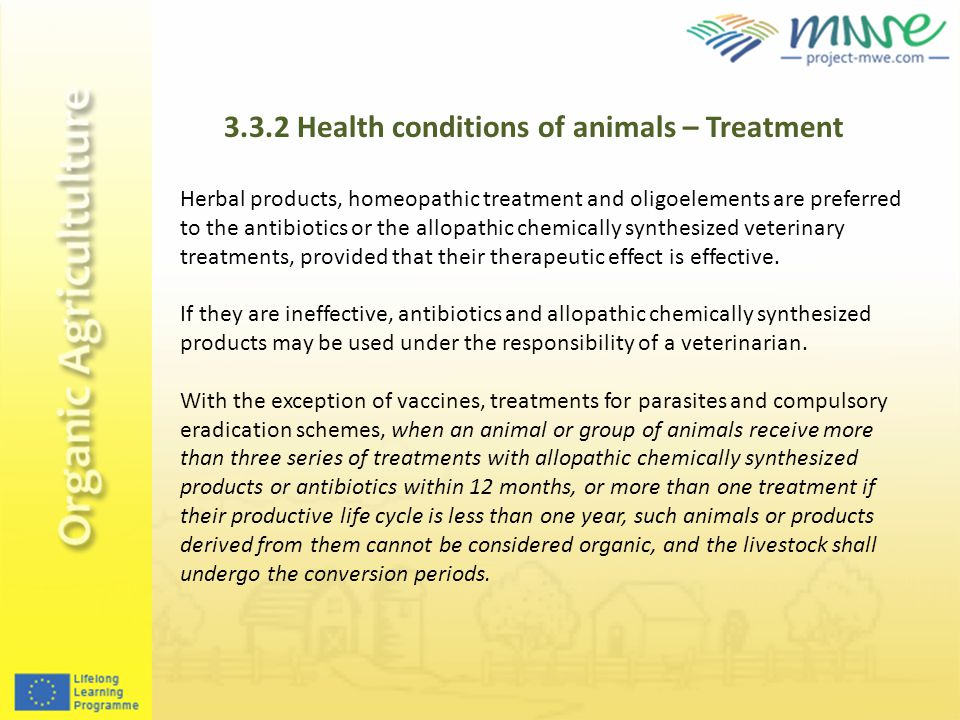 3.3.2 Health conditions of animals – Treatment Herbal products, homeopathic treatment and oligoelements are preferred to the antibiotics or the allopathic chemically synthesized veterinary treatments, provided that their therapeutic effect is effective.