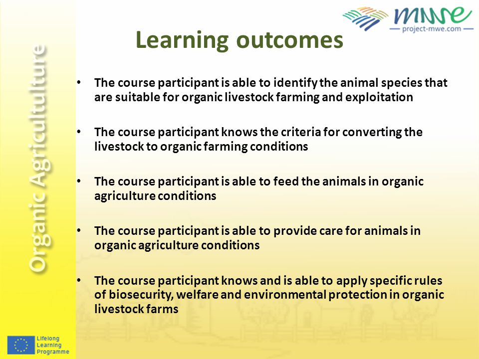 Learning outcomes The course participant is able to identify the animal species that are suitable for organic livestock farming and exploitation The course participant knows the criteria for converting the livestock to organic farming conditions The course participant is able to feed the animals in organic agriculture conditions The course participant is able to provide care for animals in organic agriculture conditions The course participant knows and is able to apply specific rules of biosecurity, welfare and environmental protection in organic livestock farms