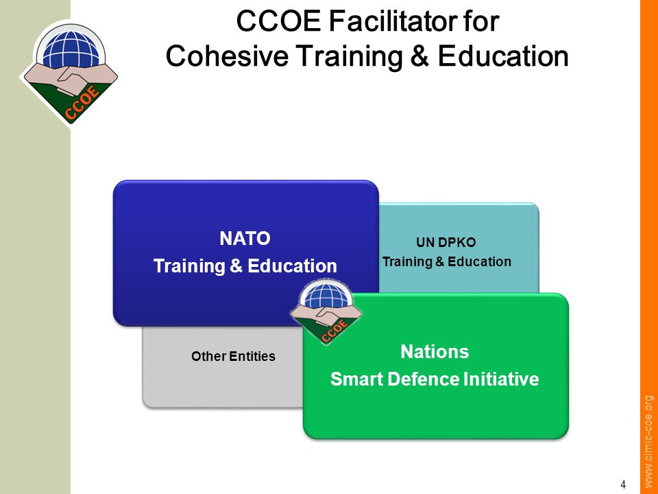 www.cimic-coe.org 4 Other Entities UN DPKO Training & Education NATO Training & Education Nations Smart Defence Initiative CCOE Facilitator for Cohesive Training & Education