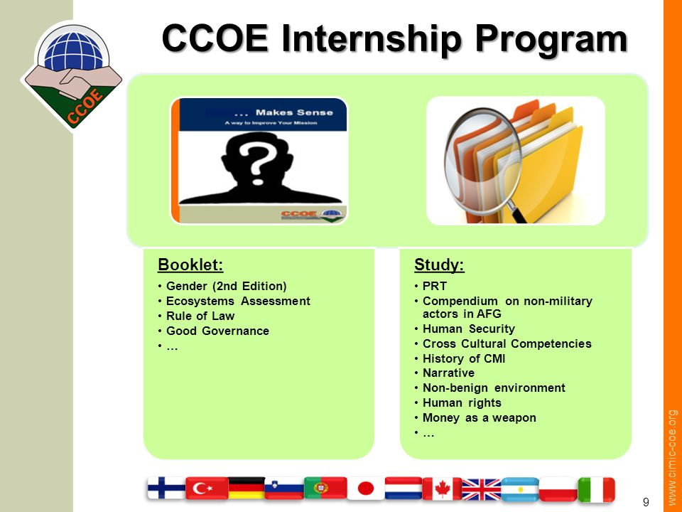 www.cimic-coe.org 9 CCOE Internship Program Booklet: Gender (2nd Edition) Ecosystems Assessment Rule of Law Good Governance … Study: PRT Compendium on non-military actors in AFG Human Security Cross Cultural Competencies History of CMI Narrative Non-benign environment Human rights Money as a weapon …