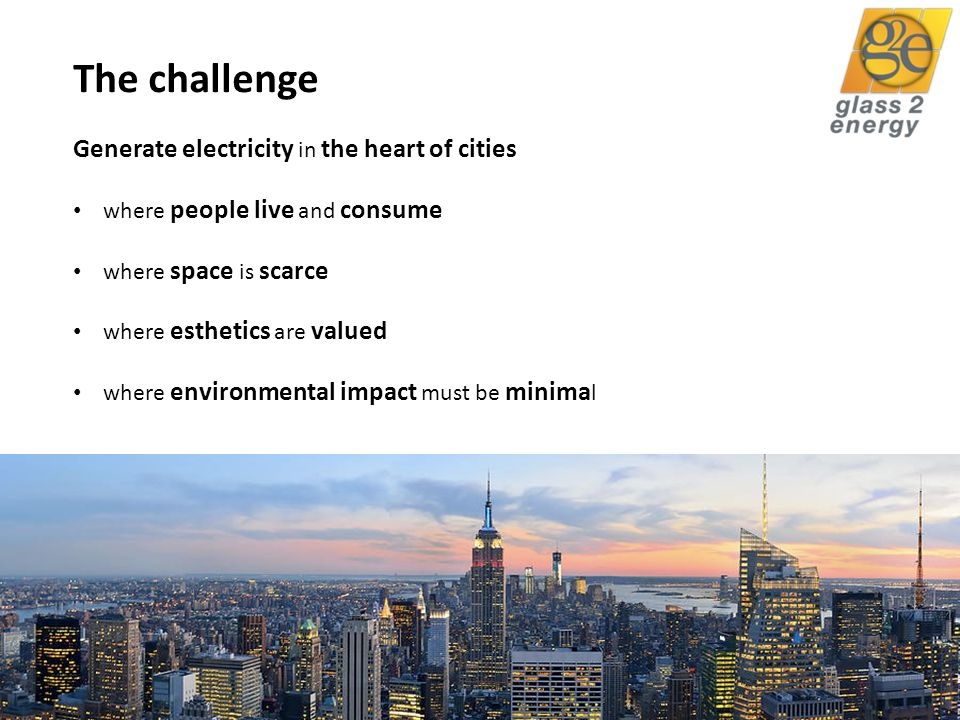 glass2energy 4 The challenge Generate electricity in the heart of cities where people live and consume where space is scarce where esthetics are valued where environmental impact must be minima l