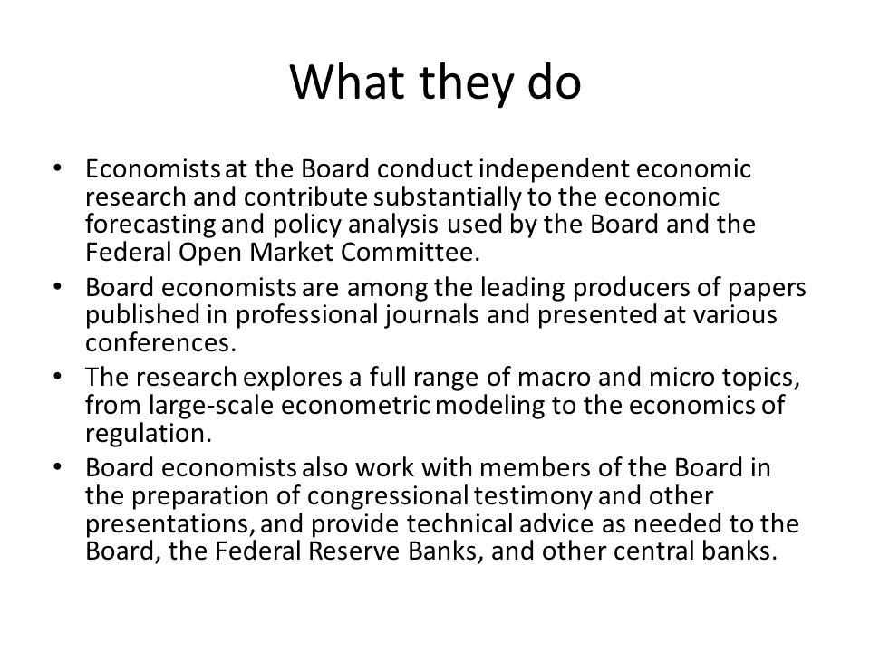What they do Economists at the Board conduct independent economic research and contribute substantially to the economic forecasting and policy analysis used by the Board and the Federal Open Market Committee.