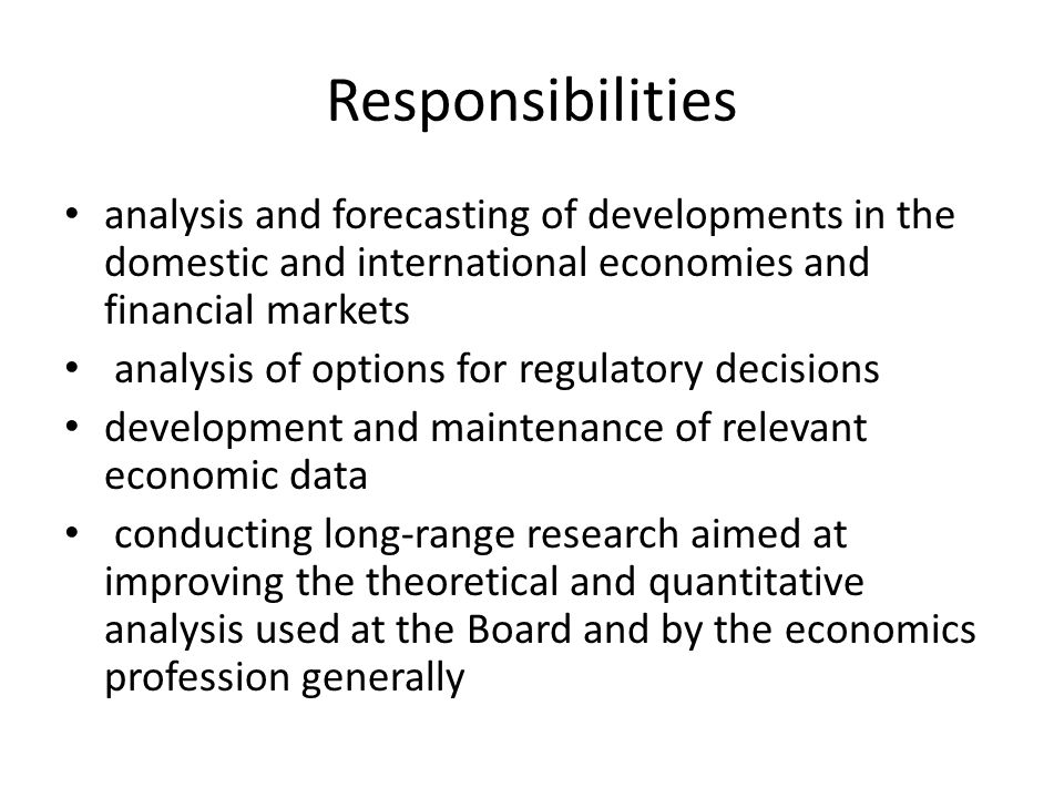 Responsibilities analysis and forecasting of developments in the domestic and international economies and financial markets analysis of options for regulatory decisions development and maintenance of relevant economic data conducting long-range research aimed at improving the theoretical and quantitative analysis used at the Board and by the economics profession generally