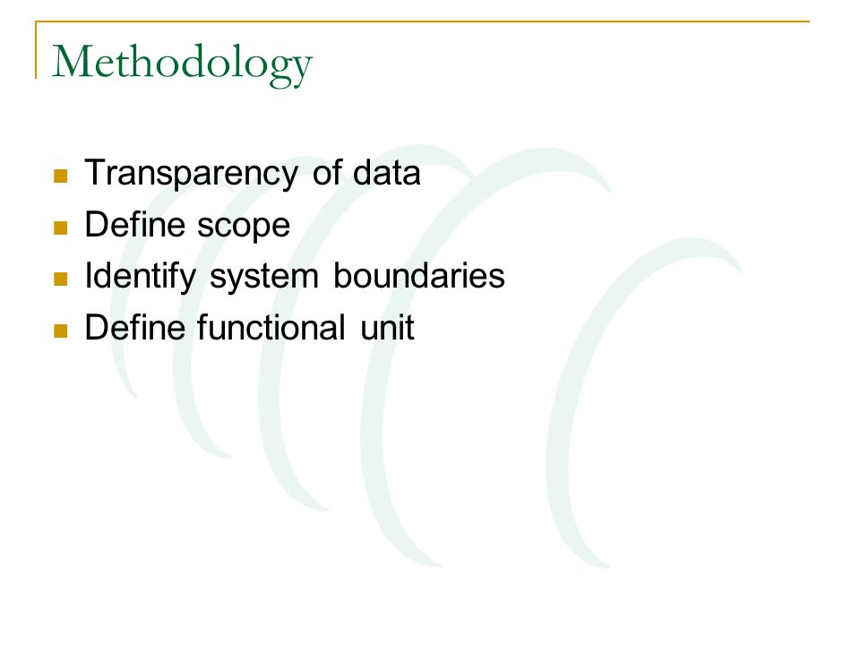 Methodology Transparency of data Define scope Identify system boundaries Define functional unit