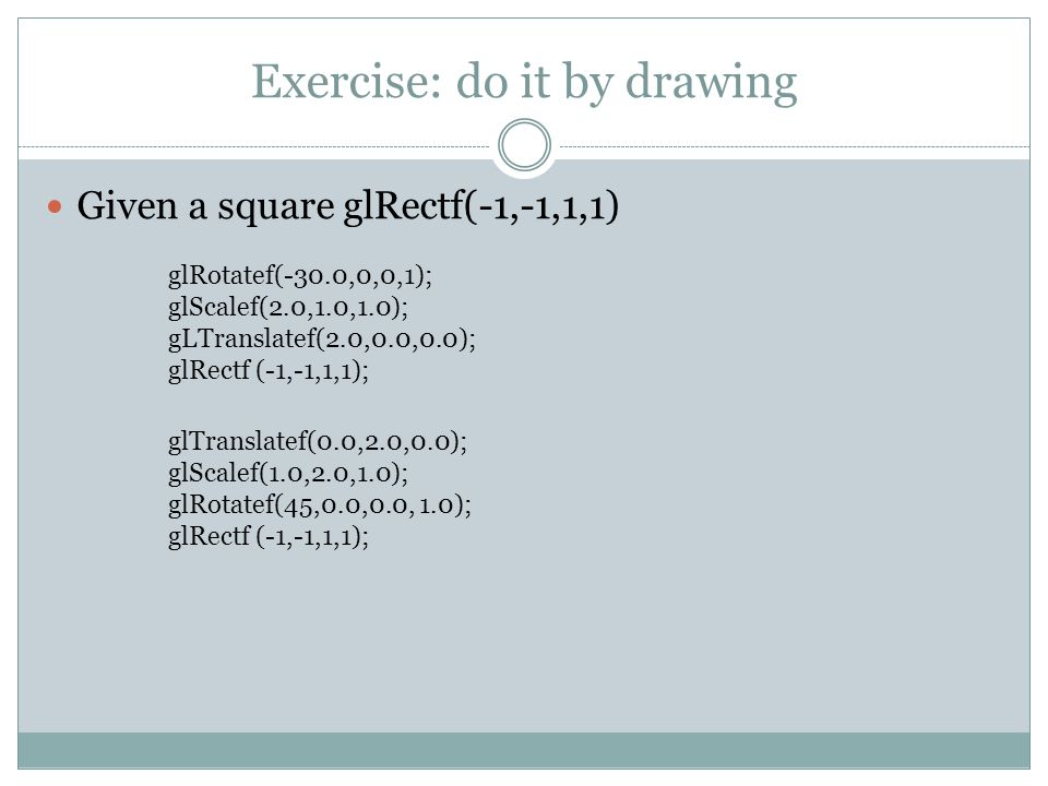 Exercise: do it by drawing Given a square glRectf(-1,-1,1,1) glRotatef(-30.0,0,0,1); glScalef(2.0,1.0,1.0); gLTranslatef(2.0,0.0,0.0); glRectf (-1,-1,1,1); glTranslatef(0.0,2.0,0.0); glScalef(1.0,2.0,1.0); glRotatef(45,0.0,0.0, 1.0); glRectf (-1,-1,1,1);