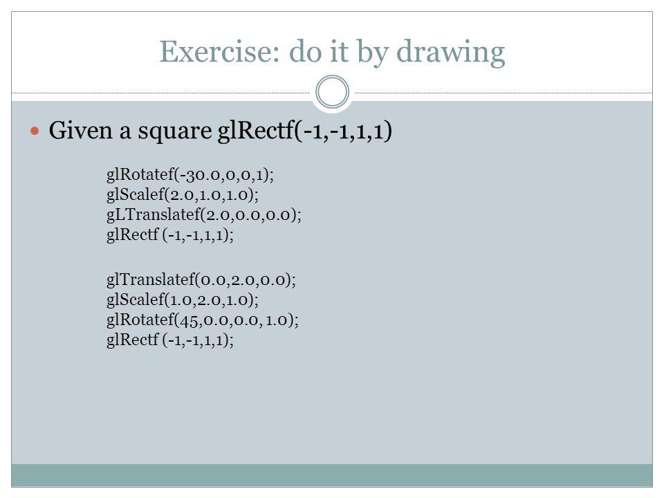 Exercise: do it by drawing Given a square glRectf(-1,-1,1,1) glRotatef(-30.0,0,0,1); glScalef(2.0,1.0,1.0); gLTranslatef(2.0,0.0,0.0); glRectf (-1,-1,1,1); glTranslatef(0.0,2.0,0.0); glScalef(1.0,2.0,1.0); glRotatef(45,0.0,0.0, 1.0); glRectf (-1,-1,1,1);