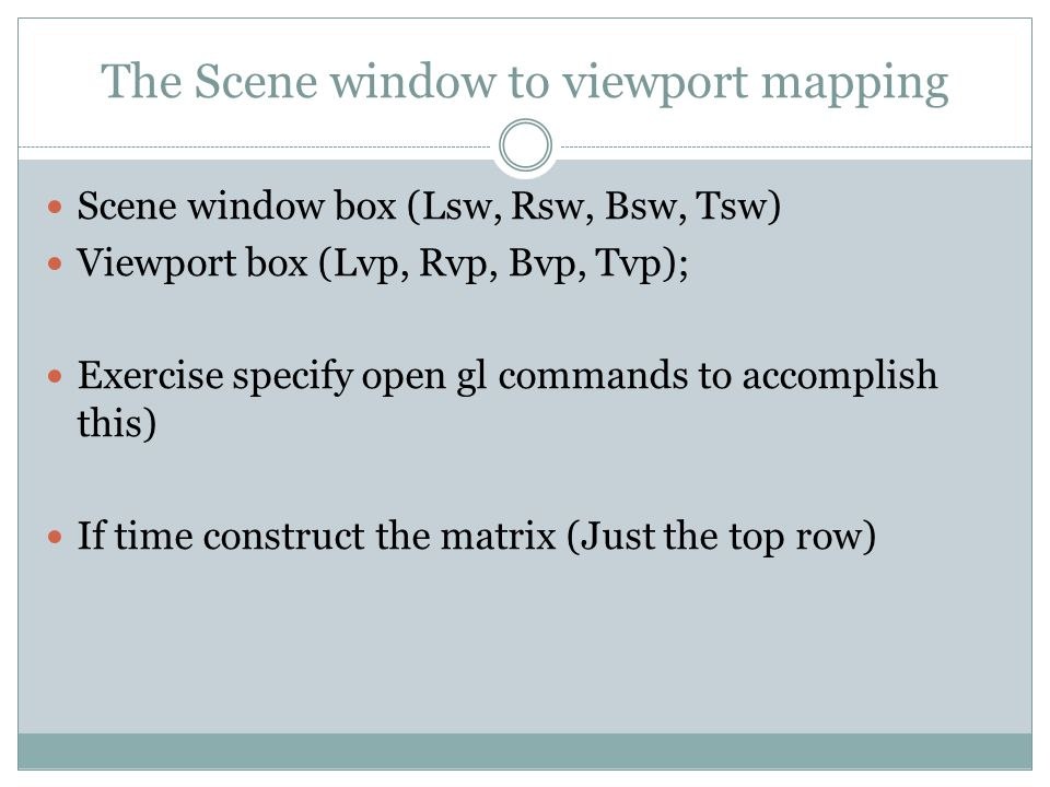 The Scene window to viewport mapping Scene window box (Lsw, Rsw, Bsw, Tsw) Viewport box (Lvp, Rvp, Bvp, Tvp); Exercise specify open gl commands to accomplish this) If time construct the matrix (Just the top row)