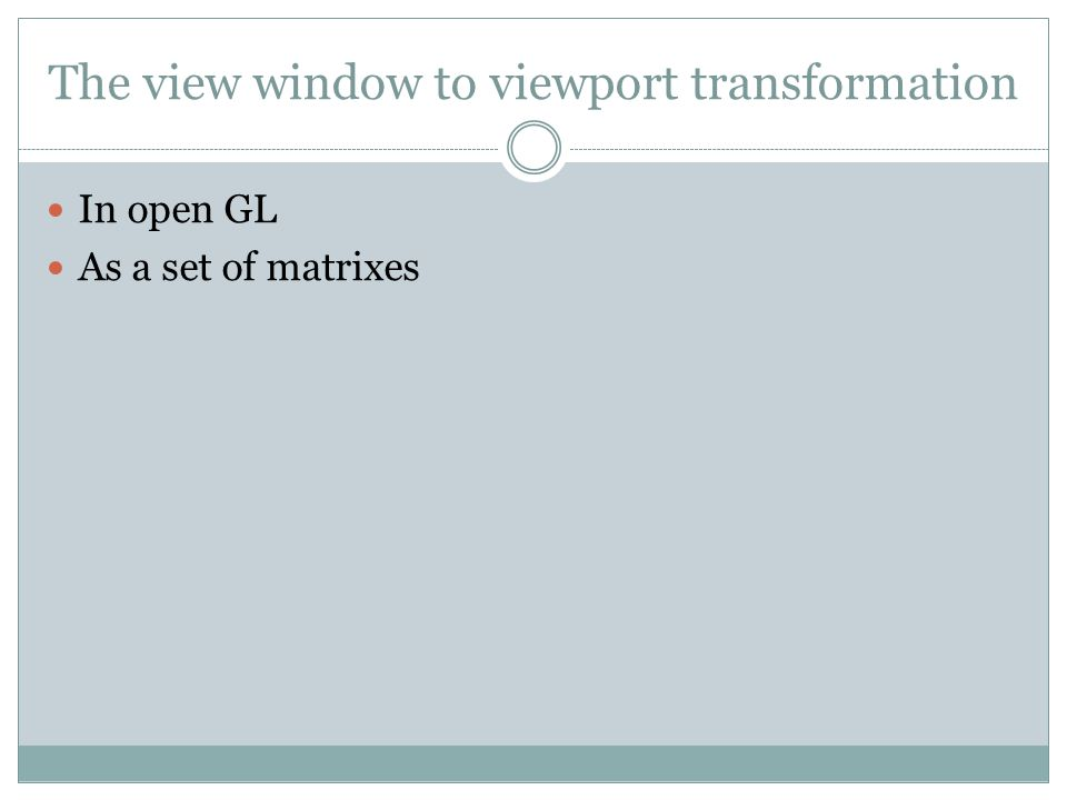 The view window to viewport transformation In open GL As a set of matrixes
