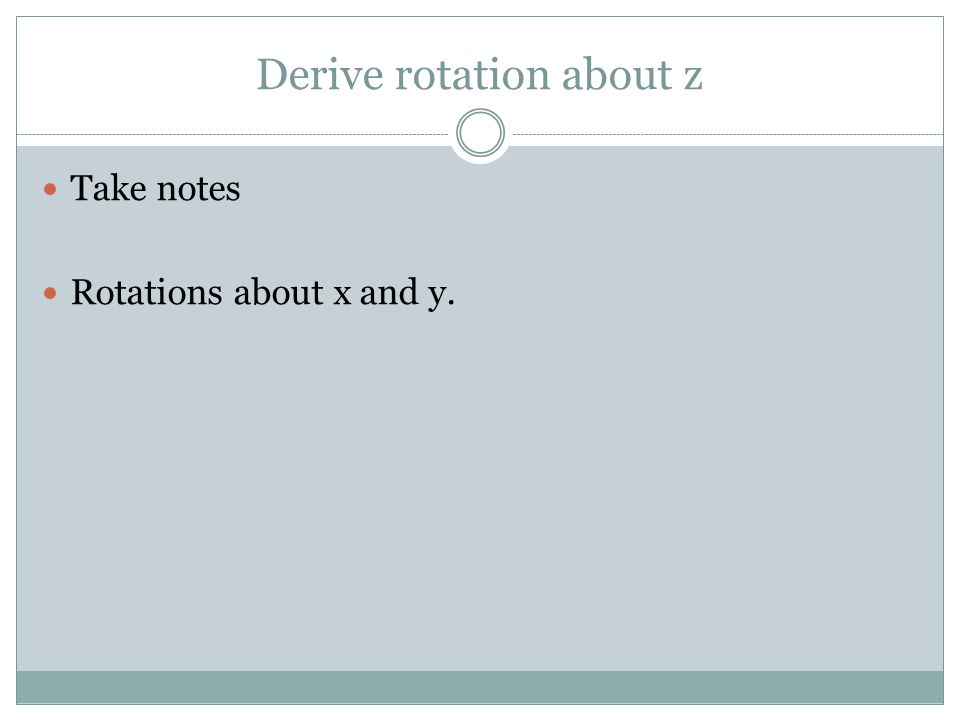 Derive rotation about z Take notes Rotations about x and y.