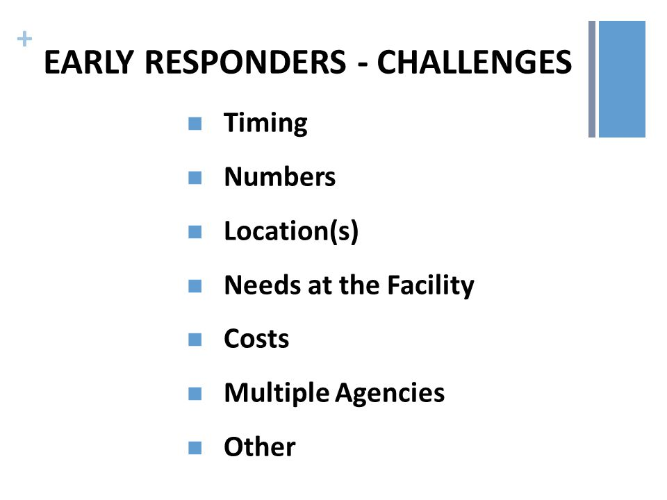 + EARLY RESPONDERS - CHALLENGES Timing Numbers Location(s) Needs at the Facility Costs Multiple Agencies Other