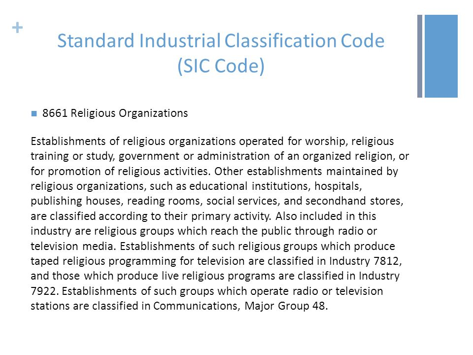 + Standard Industrial Classification Code (SIC Code) 8661 Religious Organizations Establishments of religious organizations operated for worship, religious training or study, government or administration of an organized religion, or for promotion of religious activities.