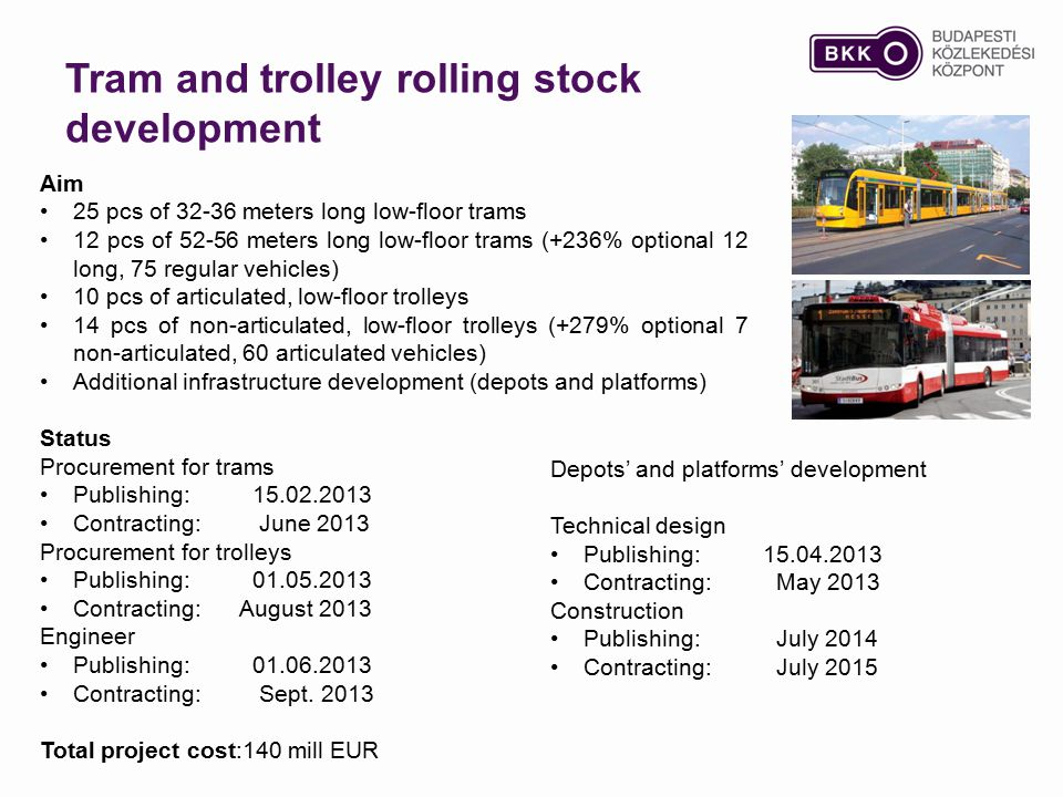 Aim 25 pcs of 32-36 meters long low-floor trams 12 pcs of 52-56 meters long low-floor trams (+236% optional 12 long, 75 regular vehicles) 10 pcs of articulated, low-floor trolleys 14 pcs of non-articulated, low-floor trolleys (+279% optional 7 non-articulated, 60 articulated vehicles) Additional infrastructure development (depots and platforms) Status Procurement for trams Publishing: 15.02.2013 Contracting: June 2013 Procurement for trolleys Publishing:01.05.2013 Contracting: August 2013 Engineer Publishing: 01.06.2013 Contracting: Sept.