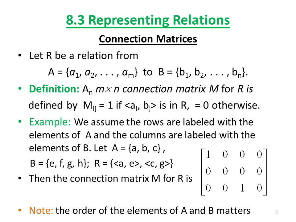 8.3 Representing Relations Connection Matrices Let R be a relation from A = {a 1, a 2,..., a m } to B = {b 1, b 2,..., b n }.