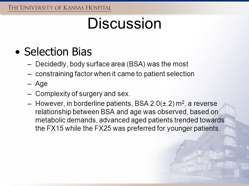 Discussion Selection Bias –Decidedly, body surface area (BSA) was the most –constraining factor when it came to patient selection –Age –Complexity of