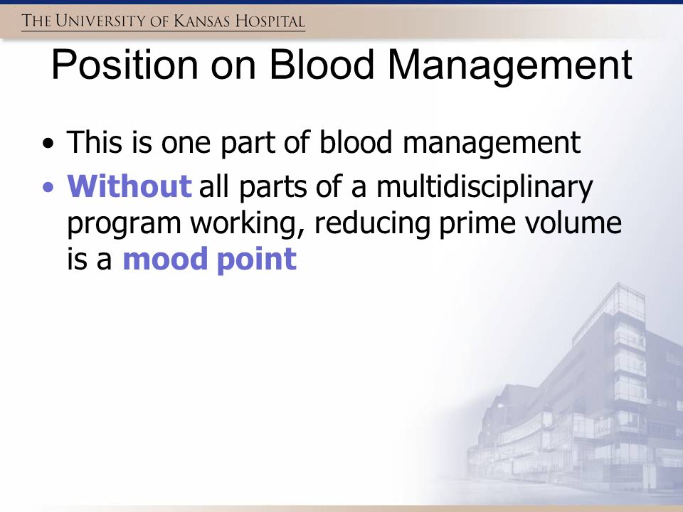 Position on Blood Management This is one part of blood management Without all parts of a multidisciplinary program working, reducing prime volume is a