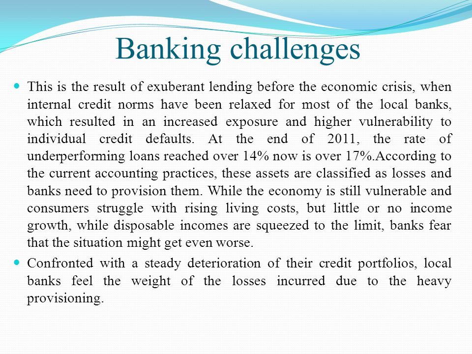 Banking challenges This is the result of exuberant lending before the economic crisis, when internal credit norms have been relaxed for most of the local banks, which resulted in an increased exposure and higher vulnerability to individual credit defaults.