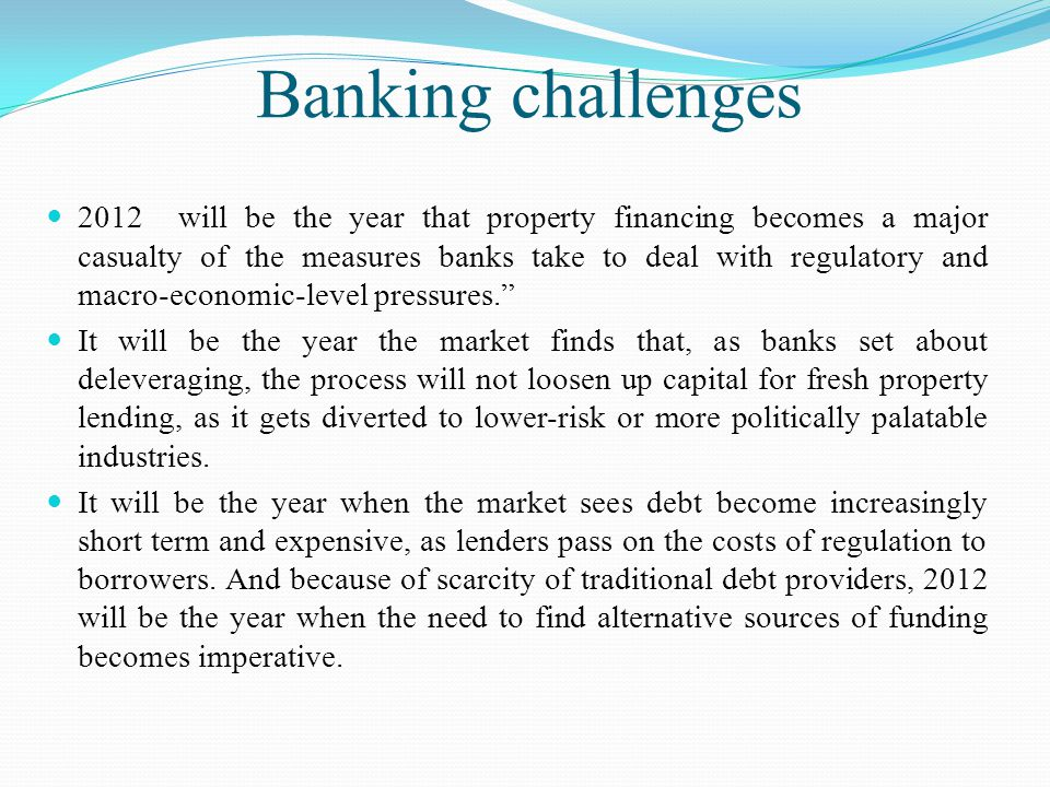 Banking challenges 2012 will be the year that property financing becomes a major casualty of the measures banks take to deal with regulatory and macro-economic-level pressures. It will be the year the market finds that, as banks set about deleveraging, the process will not loosen up capital for fresh property lending, as it gets diverted to lower-risk or more politically palatable industries.