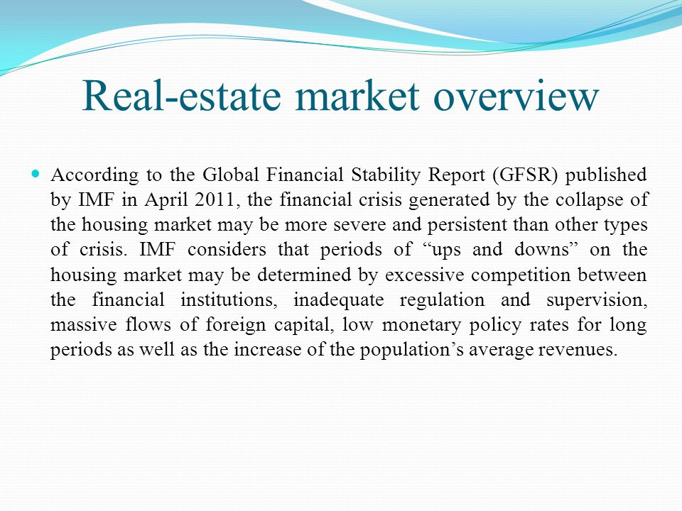 Real-estate market overview According to the Global Financial Stability Report (GFSR) published by IMF in April 2011, the financial crisis generated by the collapse of the housing market may be more severe and persistent than other types of crisis.