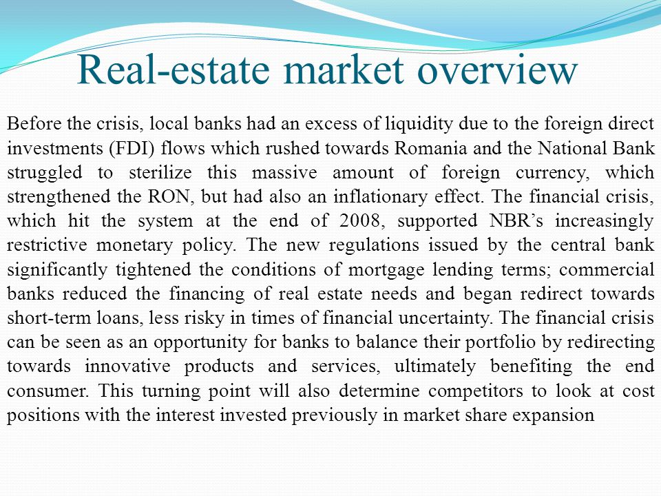Real-estate market overview Before the crisis, local banks had an excess of liquidity due to the foreign direct investments (FDI) flows which rushed towards Romania and the National Bank struggled to sterilize this massive amount of foreign currency, which strengthened the RON, but had also an inflationary effect.