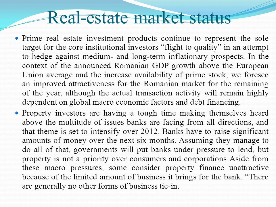 Real-estate market status Prime real estate investment products continue to represent the sole target for the core institutional investors flight to quality in an attempt to hedge against medium- and long-term inflationary prospects.