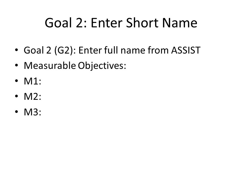Goal 2: Enter Short Name Goal 2 (G2): Enter full name from ASSIST Measurable Objectives: M1: M2: M3: