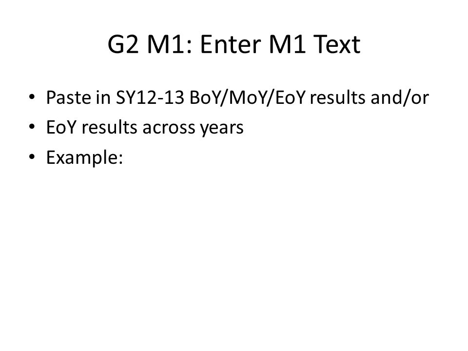 G2 M1: Enter M1 Text Paste in SY12-13 BoY/MoY/EoY results and/or EoY results across years Example: