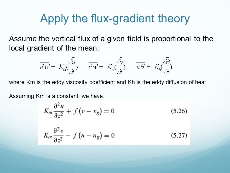 Apply the flux-gradient theory Assume the vertical flux of a given field is proportional to the local gradient of the mean: where Km is the eddy visco