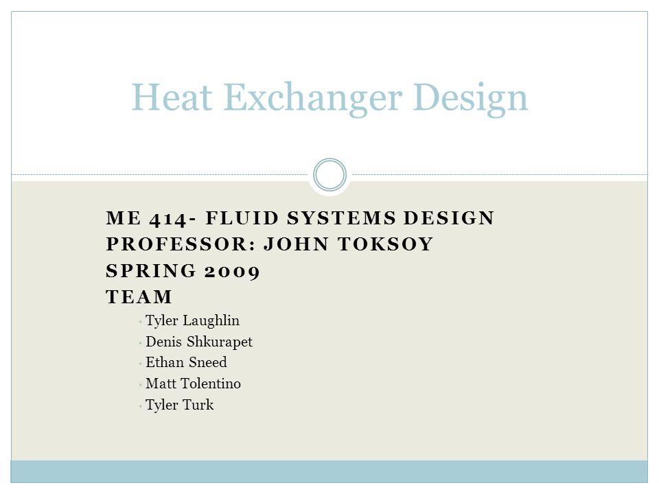 ME 414- FLUID SYSTEMS DESIGN PROFESSOR: JOHN TOKSOY SPRING 2009 TEAM Tyler Laughlin Denis Shkurapet Ethan Sneed Matt Tolentino Tyler Turk Heat Exchanger Design
