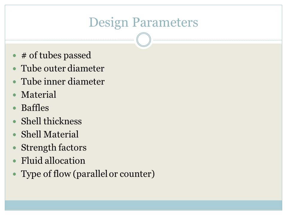 Design Parameters # of tubes passed Tube outer diameter Tube inner diameter Material Baffles Shell thickness Shell Material Strength factors Fluid allocation Type of flow (parallel or counter)