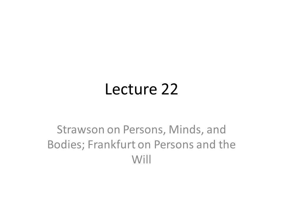 Lecture 22 Strawson on Persons, Minds, and Bodies; Frankfurt on Persons and the Will