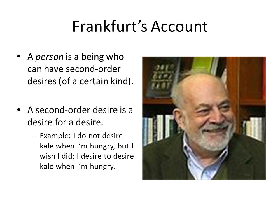 Frankfurt's Account A person is a being who can have second-order desires (of a certain kind).