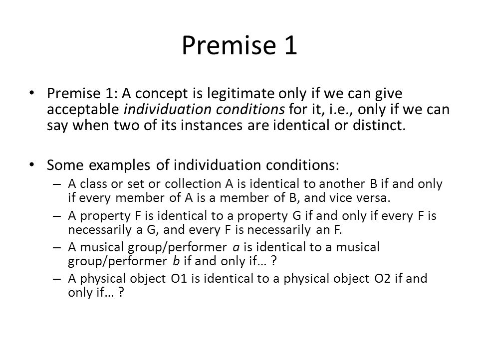Premise 1 Premise 1: A concept is legitimate only if we can give acceptable individuation conditions for it, i.e., only if we can say when two of its instances are identical or distinct.