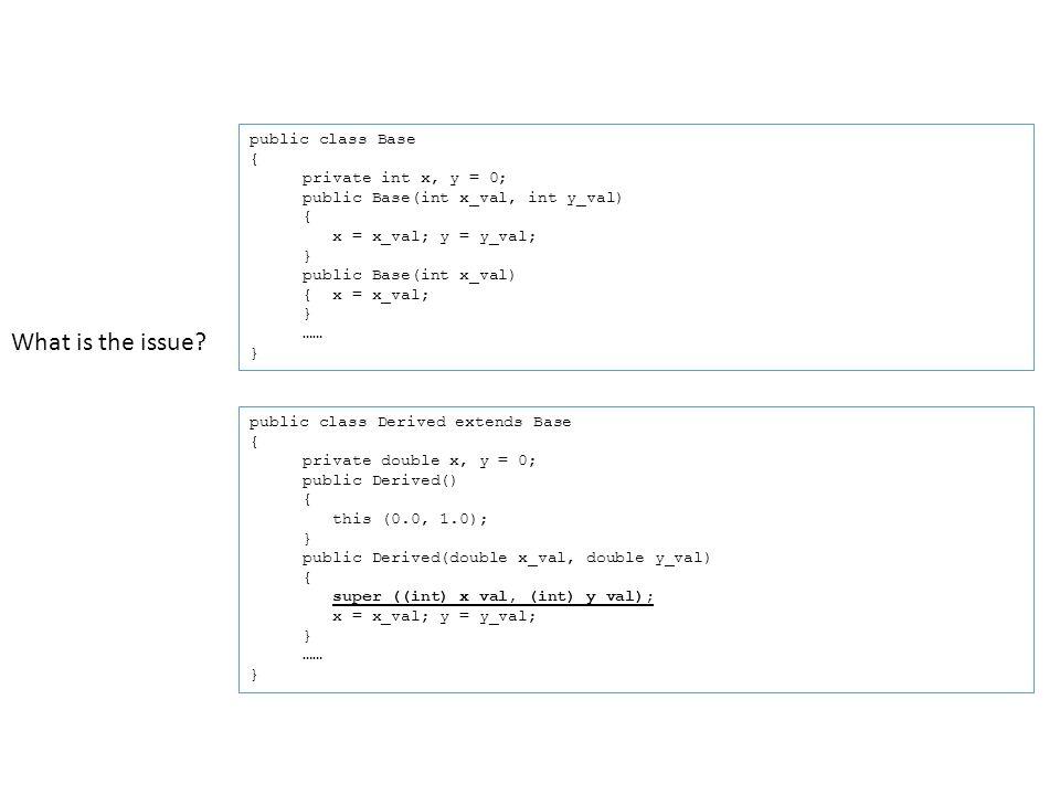 public class Base { private int x, y = 0; public Base(int x_val, int y_val) { x = x_val; y = y_val; } public Base(int x_val) { x = x_val; } …… } public class Derived extends Base { private double x, y = 0; public Derived() { this (0.0, 1.0); } public Derived(double x_val, double y_val) { super ((int) x_val, (int) y_val); x = x_val; y = y_val; } …… } What is the issue?
