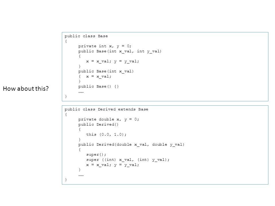 public class Base { private int x, y = 0; public Base(int x_val, int y_val) { x = x_val; y = y_val; } public Base(int x_val) { x = x_val; } public Base() {} …… } public class Derived extends Base { private double x, y = 0; public Derived() { this (0.0, 1.0); } public Derived(double x_val, double y_val) { super(); super ((int) x_val, (int) y_val); x = x_val; y = y_val; } …… } How about this?