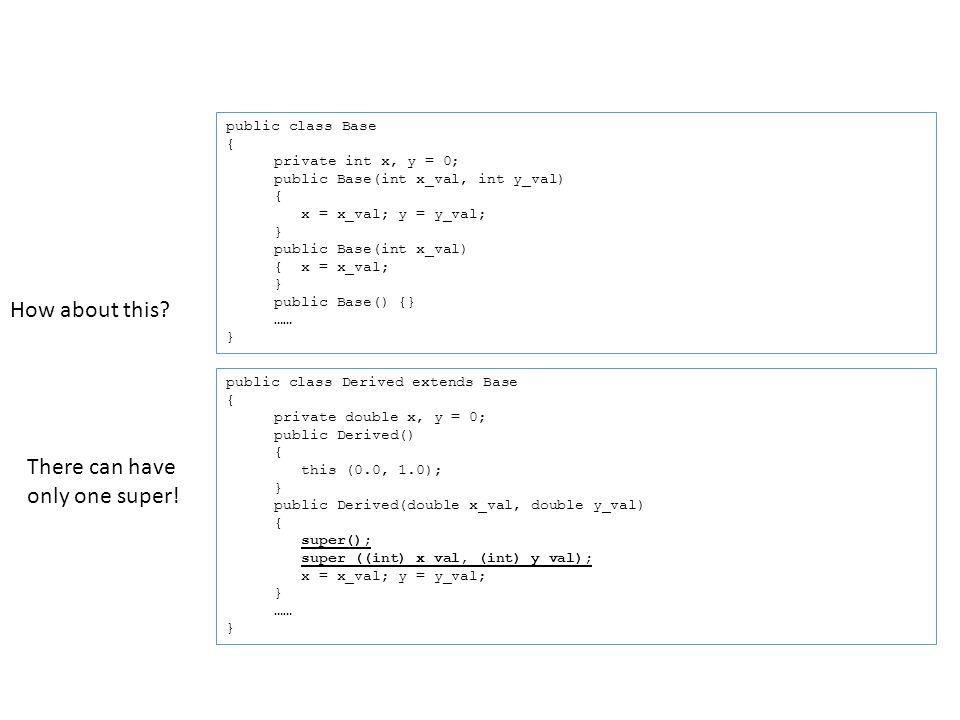 public class Base { private int x, y = 0; public Base(int x_val, int y_val) { x = x_val; y = y_val; } public Base(int x_val) { x = x_val; } public Base() {} …… } public class Derived extends Base { private double x, y = 0; public Derived() { this (0.0, 1.0); } public Derived(double x_val, double y_val) { super(); super ((int) x_val, (int) y_val); x = x_val; y = y_val; } …… } How about this.
