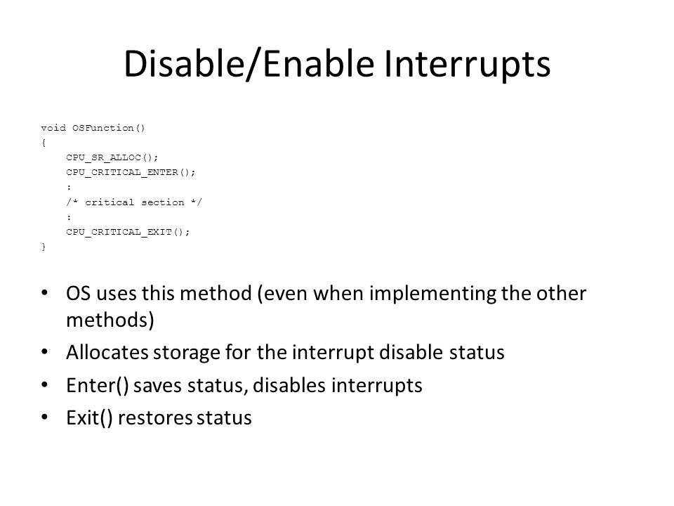 Disable/Enable Interrupts void OSFunction() { CPU_SR_ALLOC(); CPU_CRITICAL_ENTER(); : /* critical section */ : CPU_CRITICAL_EXIT(); } OS uses this method (even when implementing the other methods) Allocates storage for the interrupt disable status Enter() saves status, disables interrupts Exit() restores status
