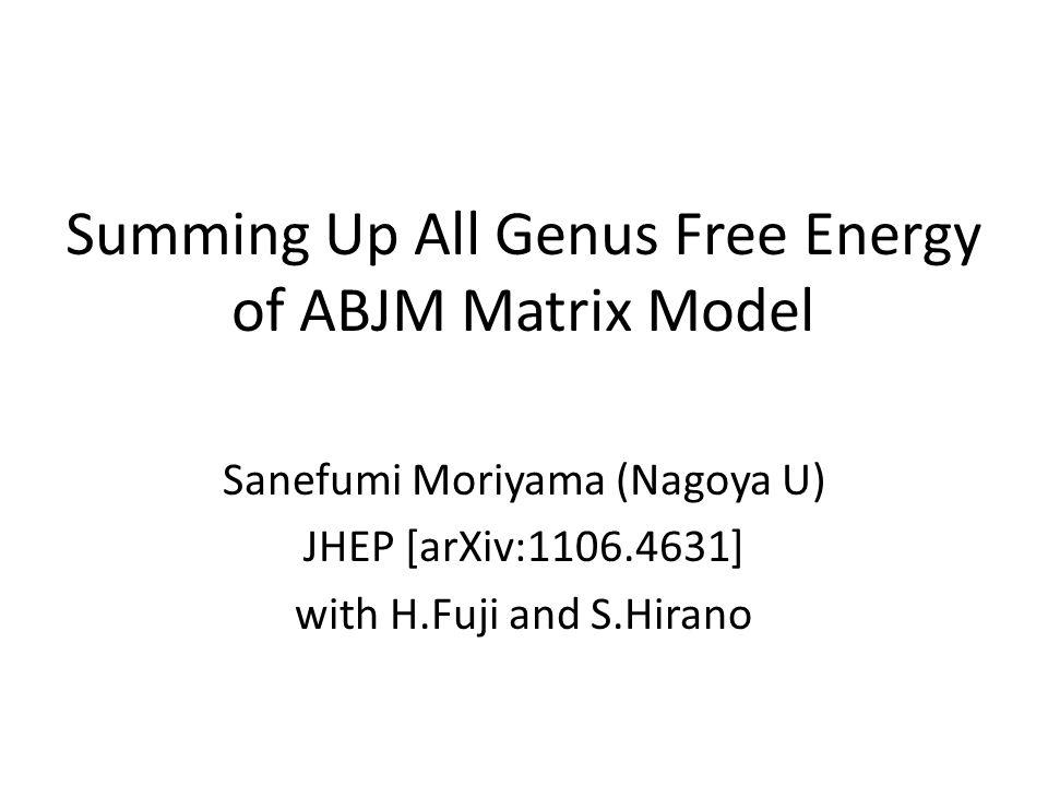 Summing Up All Genus Free Energy of ABJM Matrix Model Sanefumi Moriyama (Nagoya U) JHEP [arXiv:1106.4631] with H.Fuji and S.Hirano