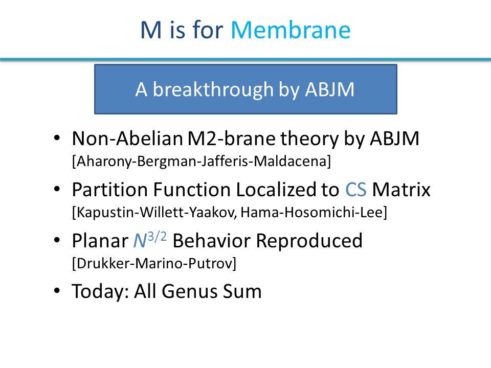 M is for Membrane Non-Abelian M2-brane theory by ABJM [Aharony-Bergman-Jafferis-Maldacena] Partition Function Localized to CS Matrix [Kapustin-Willett
