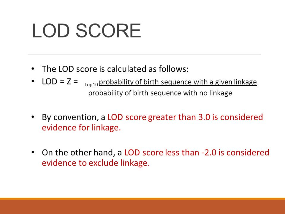 LOD SCORE The LOD score is calculated as follows: LOD = Z = Log10 probability of birth sequence with a given linkage probability of birth sequence with no linkage By convention, a LOD score greater than 3.0 is considered evidence for linkage.