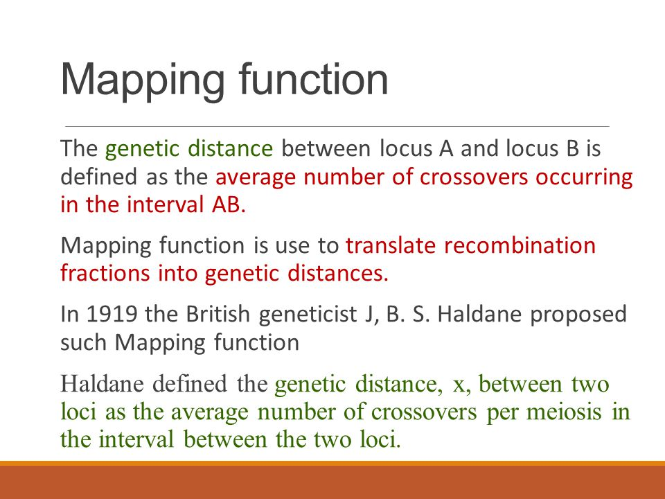 Mapping function The genetic distance between locus A and locus B is defined as the average number of crossovers occurring in the interval AB.