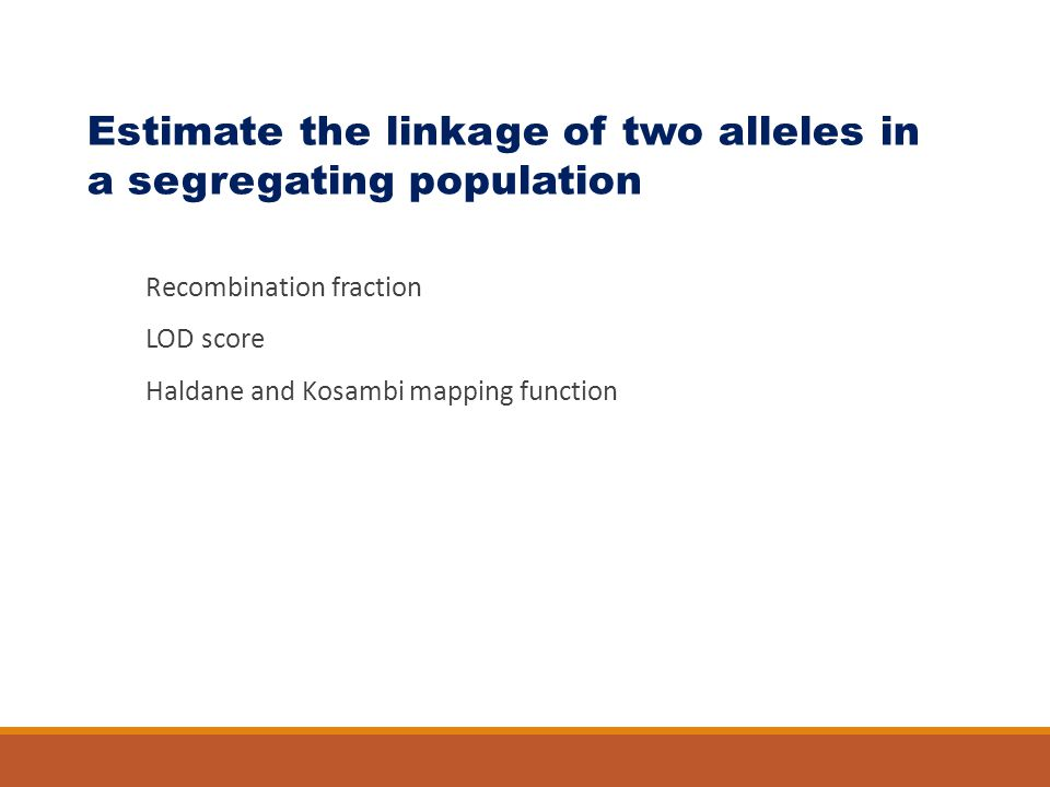 Recombination fraction LOD score Haldane and Kosambi mapping function Estimate the linkage of two alleles in a segregating population