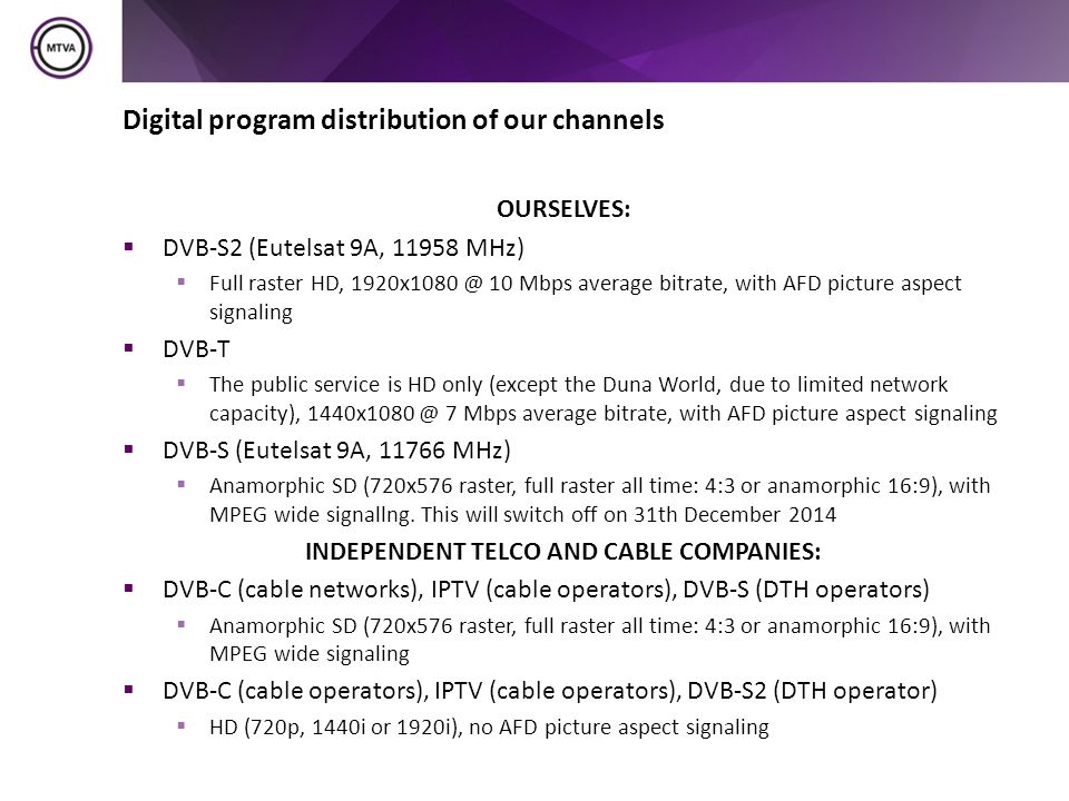 Digital program distribution of our channels OURSELVES:  DVB-S2 (Eutelsat 9A, 11958 MHz)  Full raster HD, 1920x1080 @ 10 Mbps average bitrate, with AFD picture aspect signaling  DVB-T  The public service is HD only (except the Duna World, due to limited network capacity), 1440x1080 @ 7 Mbps average bitrate, with AFD picture aspect signaling  DVB-S (Eutelsat 9A, 11766 MHz)  Anamorphic SD (720x576 raster, full raster all time: 4:3 or anamorphic 16:9), with MPEG wide signallng.