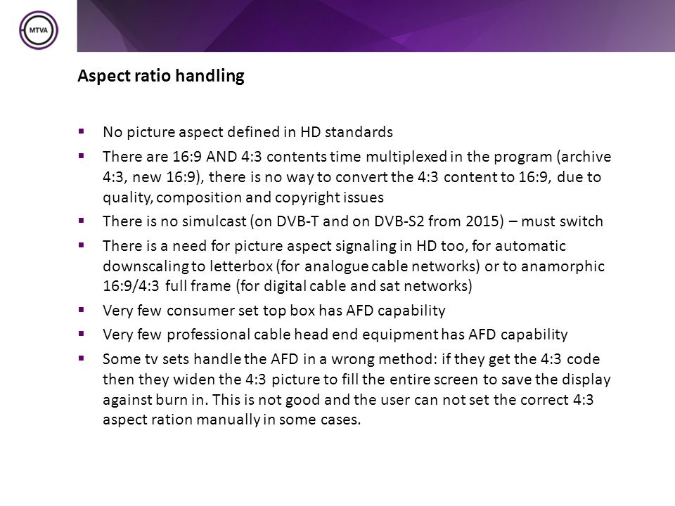 Aspect ratio handling  No picture aspect defined in HD standards  There are 16:9 AND 4:3 contents time multiplexed in the program (archive 4:3, new 16:9), there is no way to convert the 4:3 content to 16:9, due to quality, composition and copyright issues  There is no simulcast (on DVB-T and on DVB-S2 from 2015) – must switch  There is a need for picture aspect signaling in HD too, for automatic downscaling to letterbox (for analogue cable networks) or to anamorphic 16:9/4:3 full frame (for digital cable and sat networks)  Very few consumer set top box has AFD capability  Very few professional cable head end equipment has AFD capability  Some tv sets handle the AFD in a wrong method: if they get the 4:3 code then they widen the 4:3 picture to fill the entire screen to save the display against burn in.
