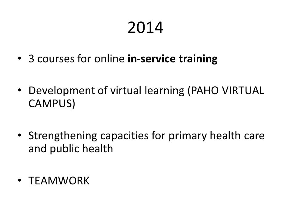 2014 3 courses for online in-service training Development of virtual learning (PAHO VIRTUAL CAMPUS) Strengthening capacities for primary health care and public health TEAMWORK