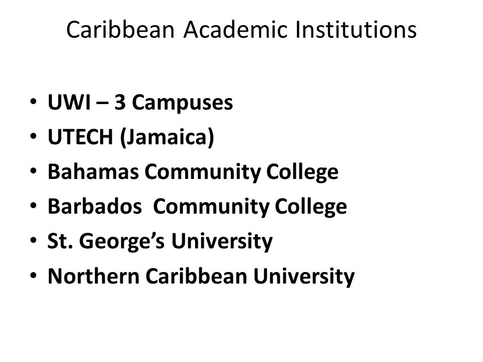 Caribbean Academic Institutions UWI – 3 Campuses UTECH (Jamaica) Bahamas Community College Barbados Community College St.