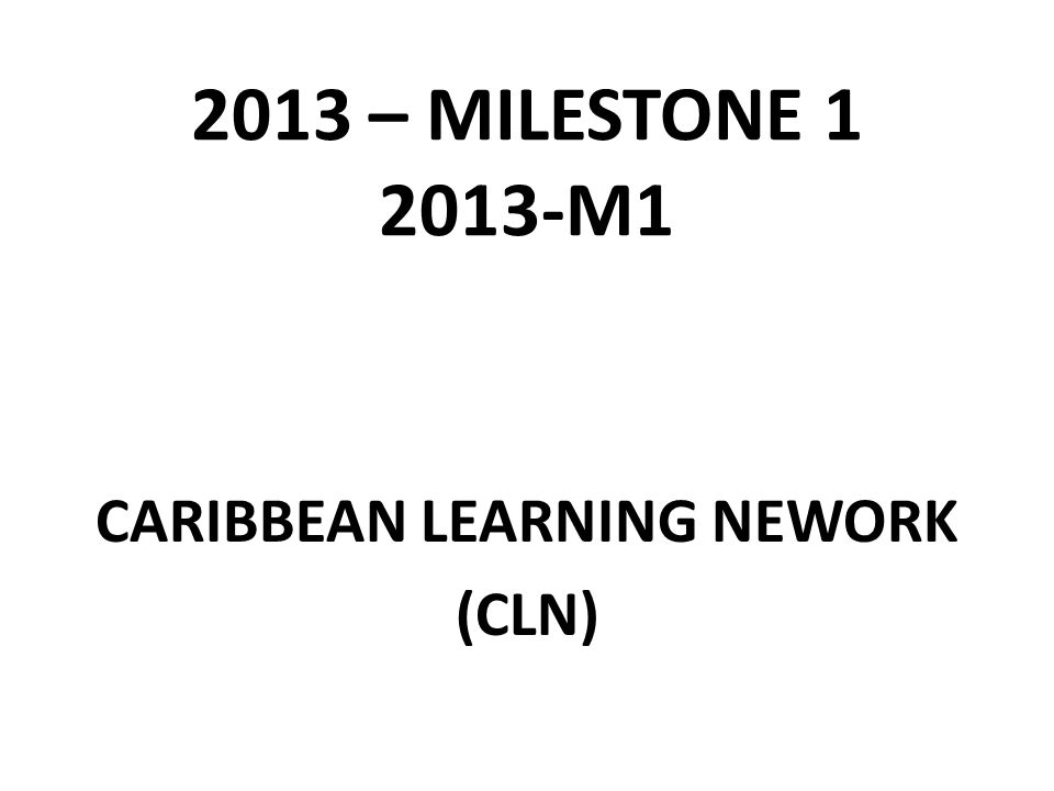 2013 – MILESTONE 1 2013-M1 CARIBBEAN LEARNING NEWORK (CLN)