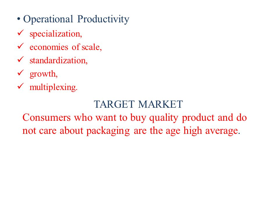 Operational Productivity specialization, economies of scale, standardization, growth, multiplexing. TARGET MARKET Consumers who want to buy quality pr